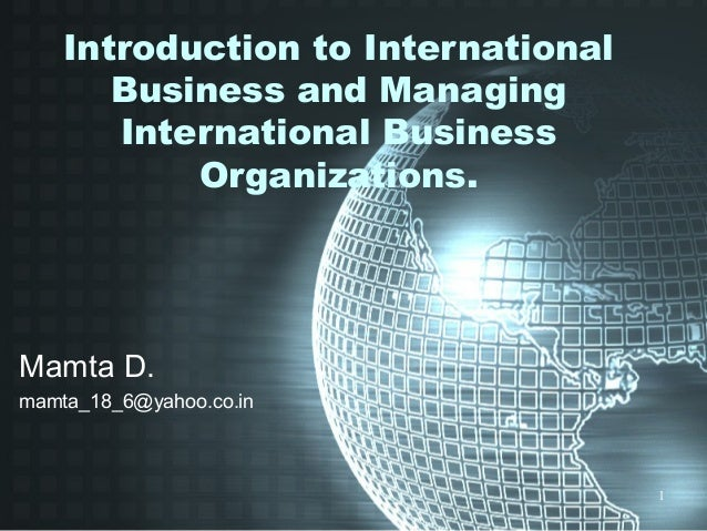1 Introduction to International Business and Managing International Business Organizations. Mamta D. mamta_18_6@yahoo.co.in