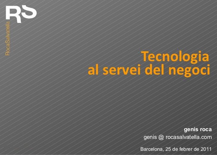 Tecnologia genis @ rocasalvatella.com genís roca Barcelona, 25 de febrer de 2011 al servei del negoci