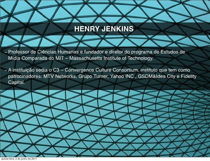 HENRY JENKINS  −Professor de Ciências Humanas e fundador e diretor do programa de Estudos de      Mídia Comparada do MIT ...