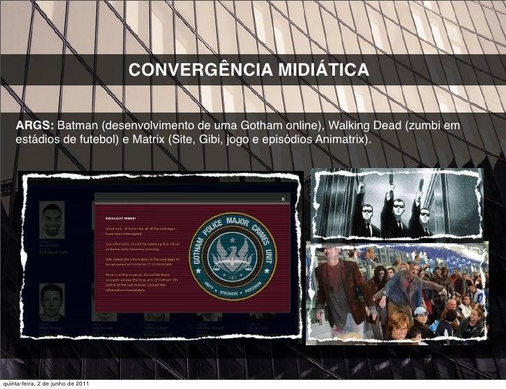 CONVERGÊNCIA MIDIÁTICA    ARGS: Batman (desenvolvimento de uma Gotham online), Walking Dead (zumbi em    estádios de futeb...