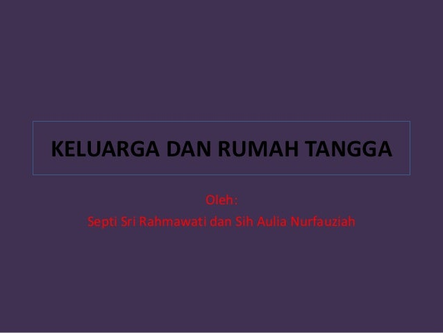 KELUARGA DAN RUMAH TANGGA                     Oleh:  Septi Sri Rahmawati dan Sih Aulia Nurfauziah