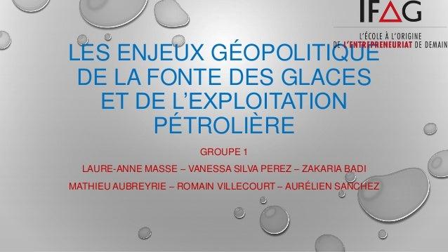 LES ENJEUX GÉOPOLITIQUE DE LA FONTE DES GLACES ET DE L'EXPLOITATION PÉTROLIÈRE GROUPE 1 LAURE-ANNE MASSE – VANESSA SILVA P...