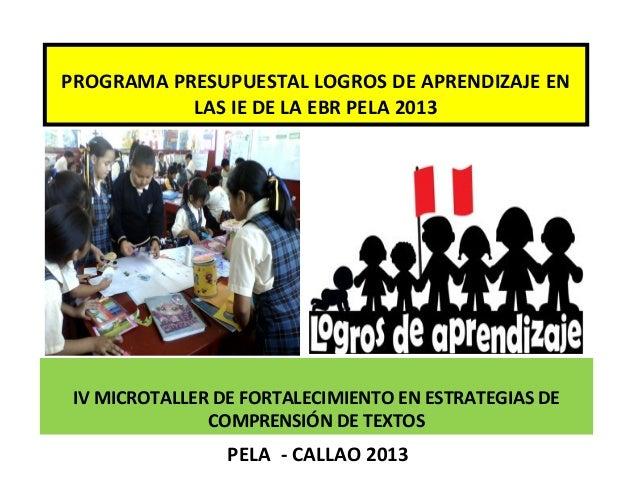 IV MICROTALLER DE FORTALECIMIENTO EN ESTRATEGIAS DE COMPRENSIÓN DE TEXTOS PELA - CALLAO 2013 PROGRAMA PRESUPUESTAL LOGROS ...