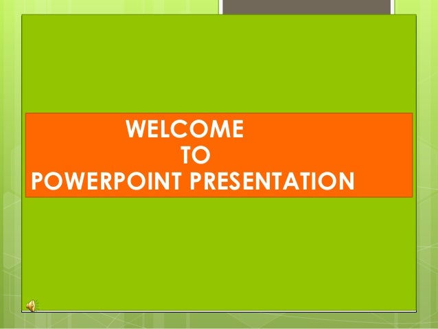 WELCOME TO POWERPOINT PRESENTATION