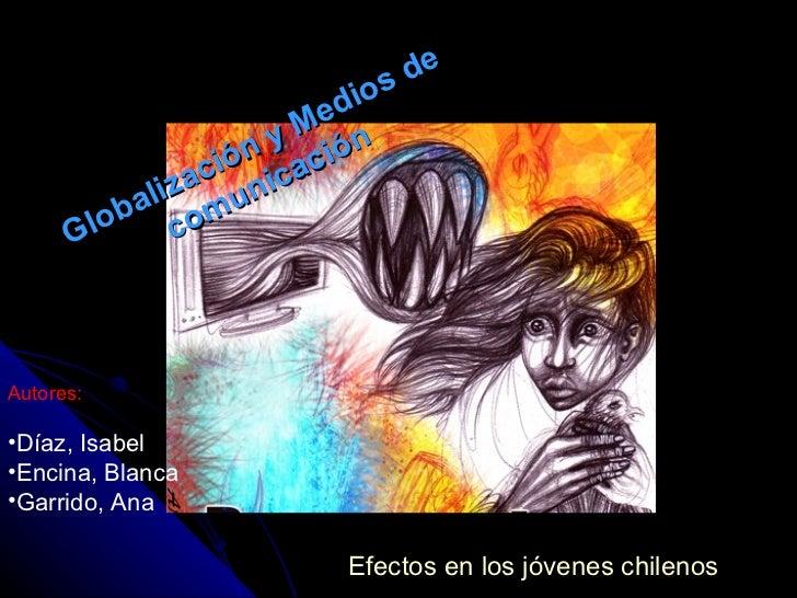 Globalización y Medios de comunicación Efectos en los jóvenes chilenos <ul><li>Autores: </li></ul><ul><li>Díaz, Isabel </l...