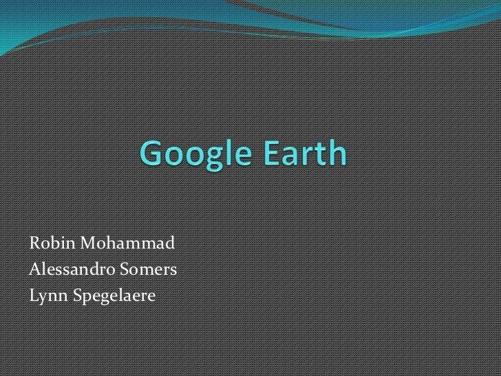 Google Earth<br />Robin Mohammad<br />Alessandro Somers<br />LynnSpegelaere<br />