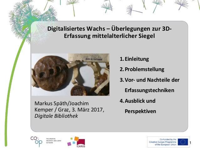 Digitalisiertes Wachs – Überlegungen zur 3D- Erfassung mittelalterlicher Siegel Markus Späth/Joachim Kemper / Graz, 3. Mär...
