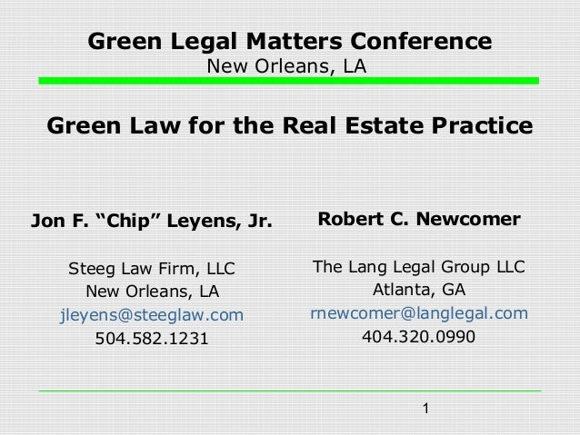 "1 Green Legal Matters Conference New Orleans, LA Green Law for the Real Estate Practice Jon F. ""Chip"" Leyens, Jr. Steeg La..."
