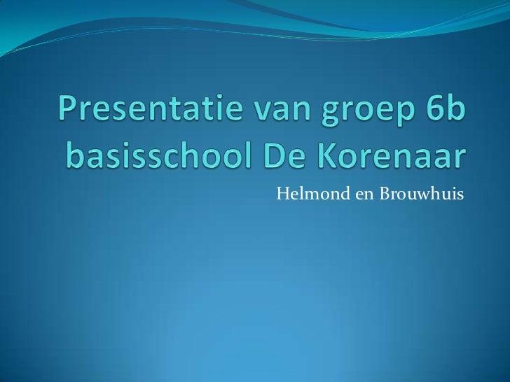 Presentatie van groep 6bbasisschool De Korenaar<br />Helmond en Brouwhuis<br />
