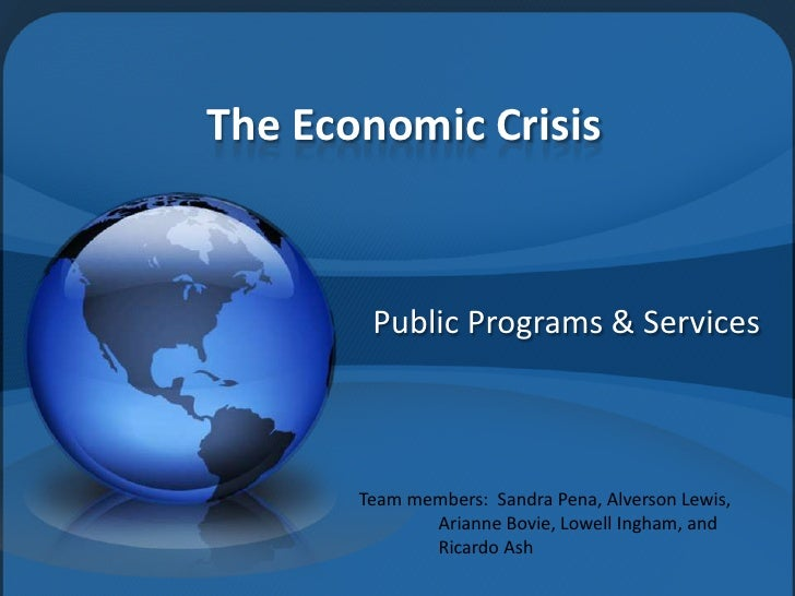 The Economic Crisis           Public Programs & Services           Team members: Sandra Pena, Alverson Lewis,             ...