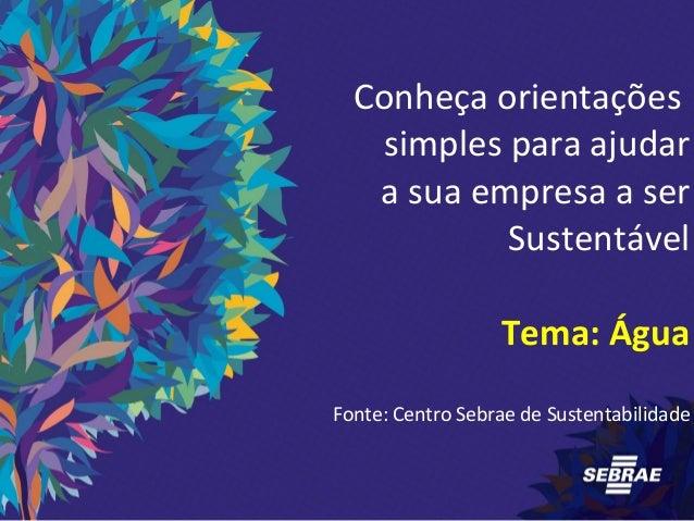 Conheça orientações  simples para ajudar  a sua empresa a ser  Sustentável  Tema: Água  Fonte: Centro Sebrae de Sustentabi...