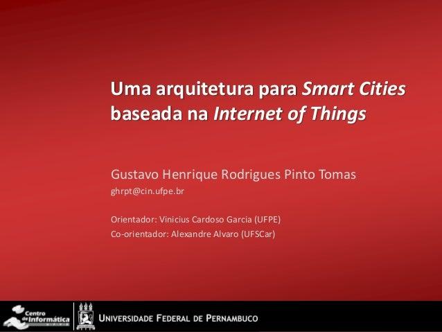 Uma arquitetura para Smart Citiesbaseada na Internet of ThingsGustavo Henrique Rodrigues Pinto Tomasghrpt@cin.ufpe.brOrien...