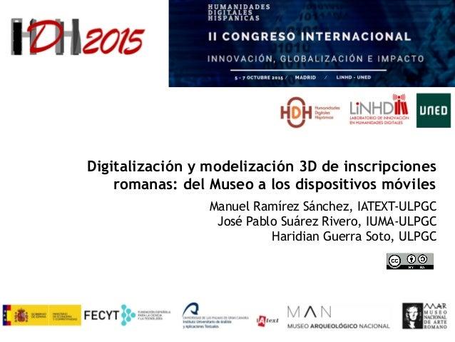 Digitalización y modelización 3D de inscripciones romanas: del Museo a los dispositivos móviles Manuel Ramírez Sánchez, IA...