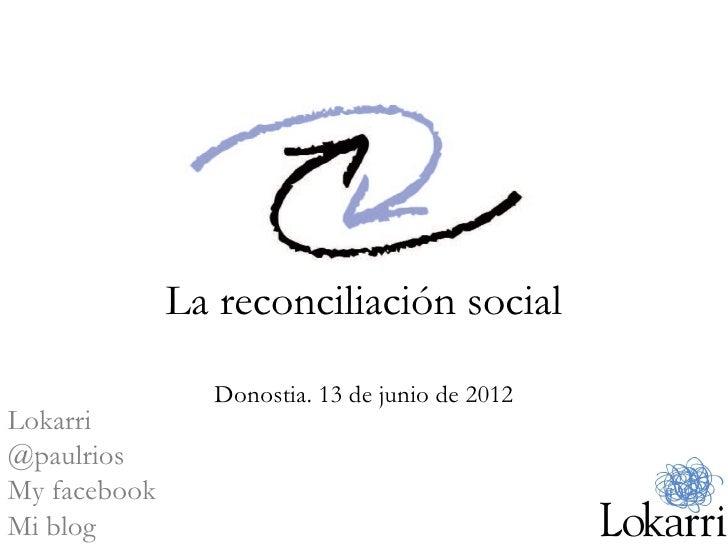 La reconciliación social                Donostia. 13 de junio de 2012Lokarri@paulriosMy facebookMi blog