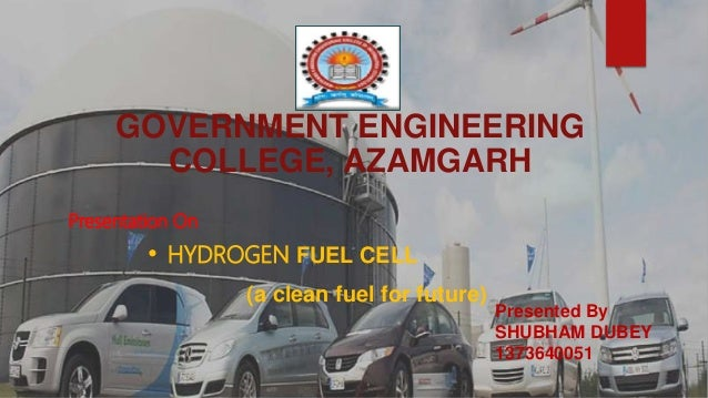 GOVERNMENT ENGINEERING COLLEGE, AZAMGARH • HYDROGEN FUEL CELL (a clean fuel for future) Presented By SHUBHAM DUBEY 1373640...