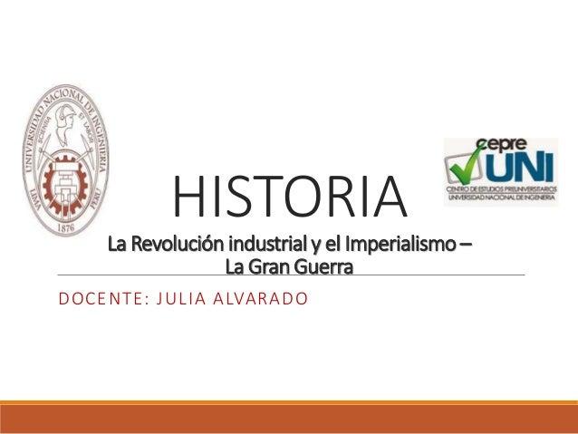 HISTORIA La Revolución industrial y el Imperialismo – La Gran Guerra DOCENTE: JULIA ALVARADO