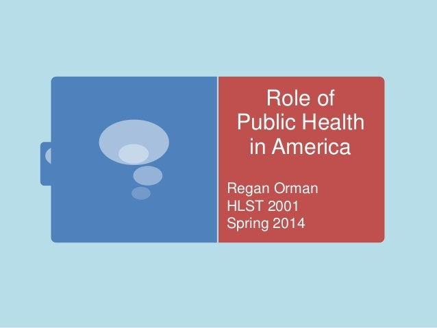 Role of Public Health in America Regan Orman HLST 2001 Spring 2014
