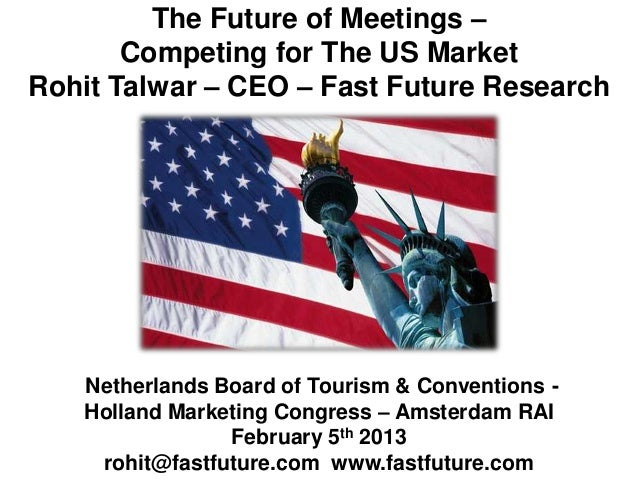 The Future of Meetings –       Competing for The US MarketRohit Talwar – CEO – Fast Future Research   Netherlands Board of...