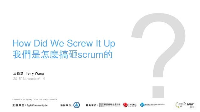 王泰瑞, Terry Wang 2015/ November/ 14 How Did We Screw It Up 我們是怎麼搞砸scrum的 Confidential. Wang Terry, Chuan Yun, all rights re...