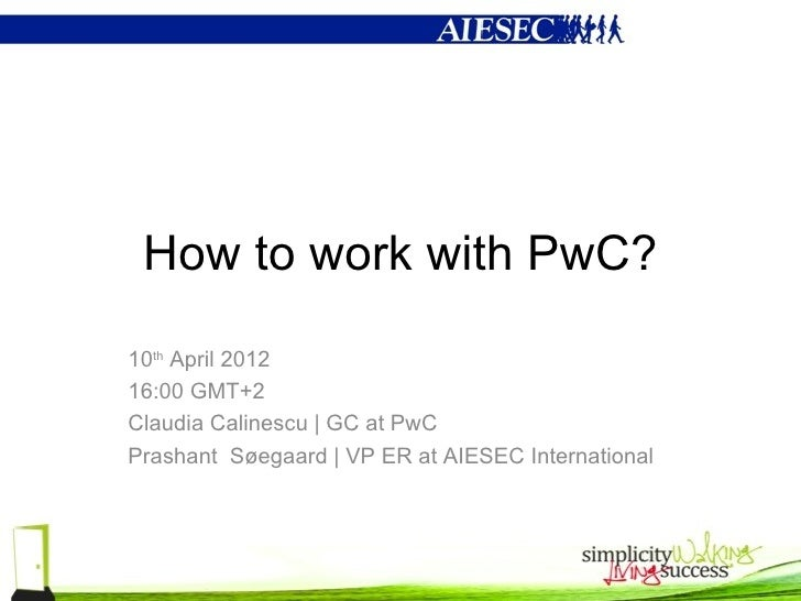 How to work with PwC?10th April 201216:00 GMT+2Claudia Calinescu   GC at PwCPrashant Søegaard   VP ER at AIESEC Internatio...