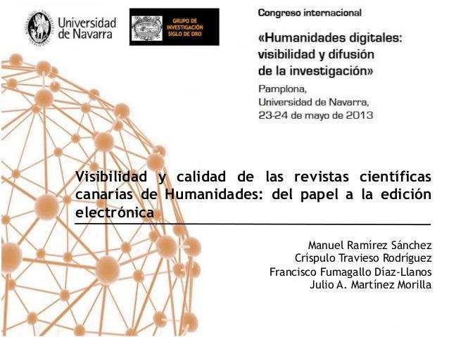 Visibilidad y calidad de las revistas científicascanarias de Humanidades: del papel a la ediciónelectrónicaManuel Ramírez ...