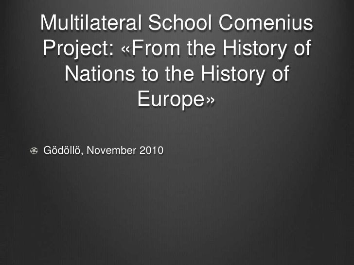 Multilateral School ComeniusProject: «From the History of  Nations to the History of           Europe»Gödöllö, November 2010