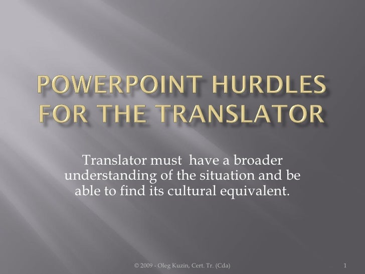 Translator must have a broader understanding of the situation and be  able to find its cultural equivalent.               ...