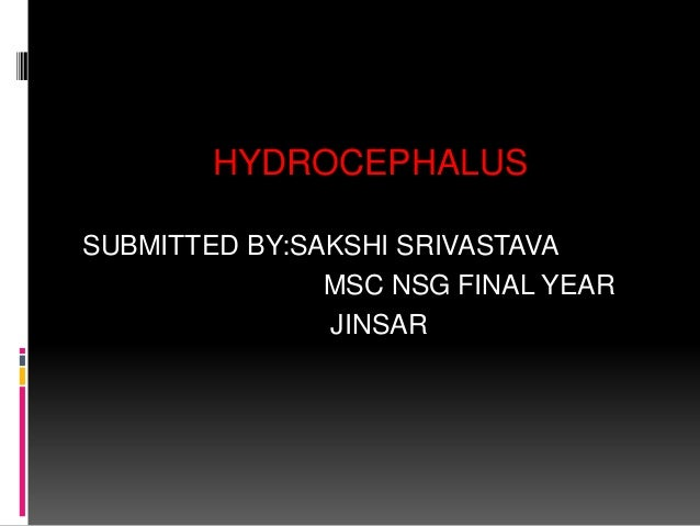 HYDROCEPHALUS SUBMITTED BY:SAKSHI SRIVASTAVA MSC NSG FINAL YEAR JINSAR