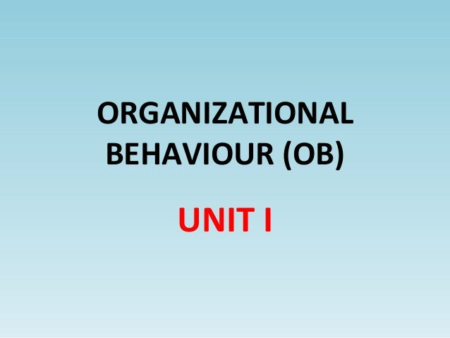 ORGANIZATIONAL BEHAVIOUR (OB) UNIT I