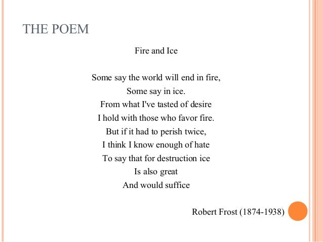 the symbolism in fire and ice a poem by robert frost In the poem 'fire and ice', robert frost uses a sarcastic tone to warn us about the dangers that planet earth could face, if we do not keep our desires and negative emotions in.