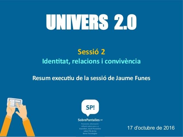 UNIVERS 2.0 Sessió 2 Identitat, relacions i convivència Resum executiu de la sessió de Jaume Funes 17 d'octubre de 2016