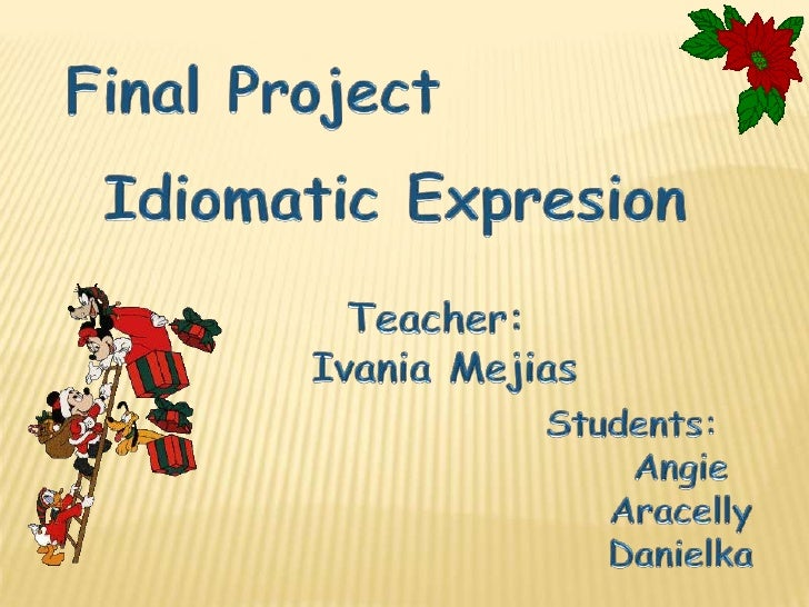 Final Project<br />IdiomaticExpresion<br />Teacher: <br />IvaniaMejias<br />Students: <br />Angie<br />Aracelly<br />Danie...