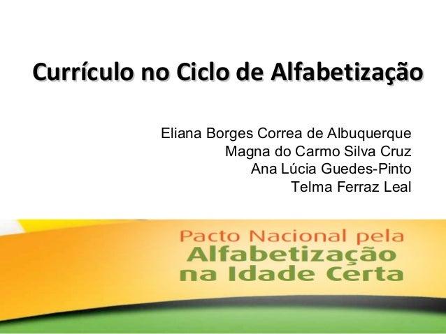 Currículo no Ciclo de AlfabetizaçãoCurrículo no Ciclo de Alfabetização Eliana Borges Correa de Albuquerque Magna do Carmo ...