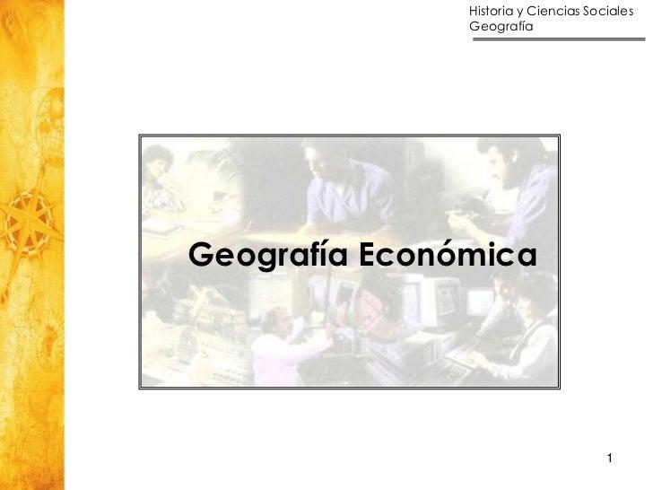 Historia y Ciencias Sociales               GeografíaGeografía Económica                                      1