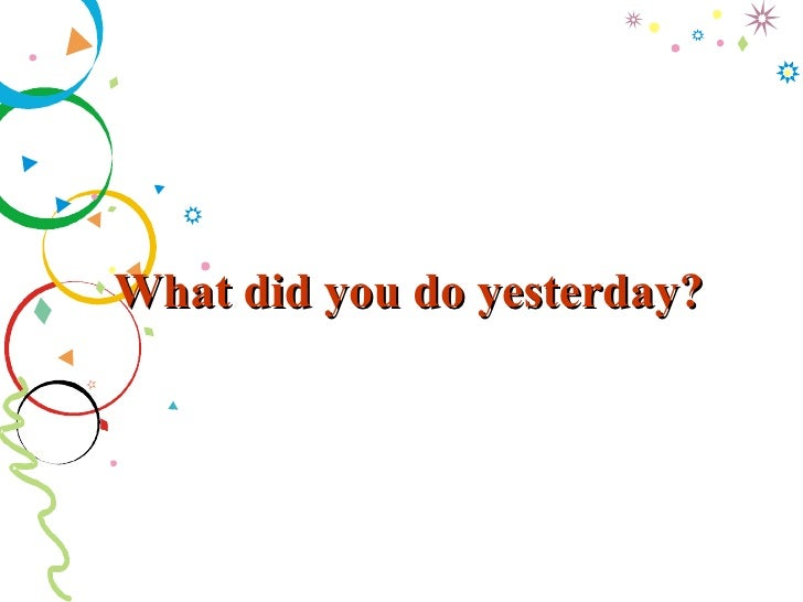 What did you do yesterday?