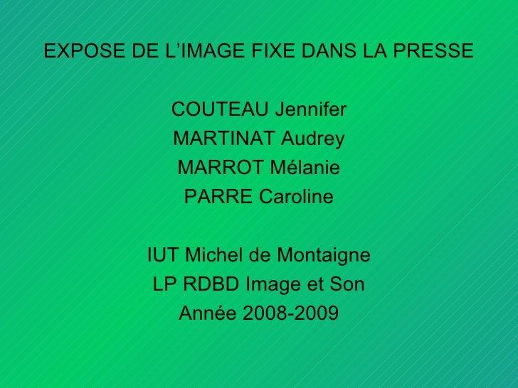 <ul><li>EXPOSE DE L'IMAGE FIXE DANS LA PRESSE </li></ul><ul><li>COUTEAU Jennifer </li></ul><ul><li>MARTINAT Audrey </li></...