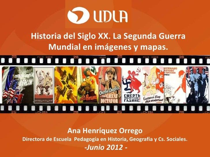 Historia del Siglo XX. La Segunda Guerra       Mundial en imágenes y mapas.                  Ana Henríquez OrregoDirectora...