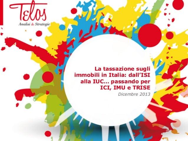 La tassazione sugli immobili in Italia: dall'ISI alla IUC… passando per ICI, IMU e TRISE Dicembre 2013