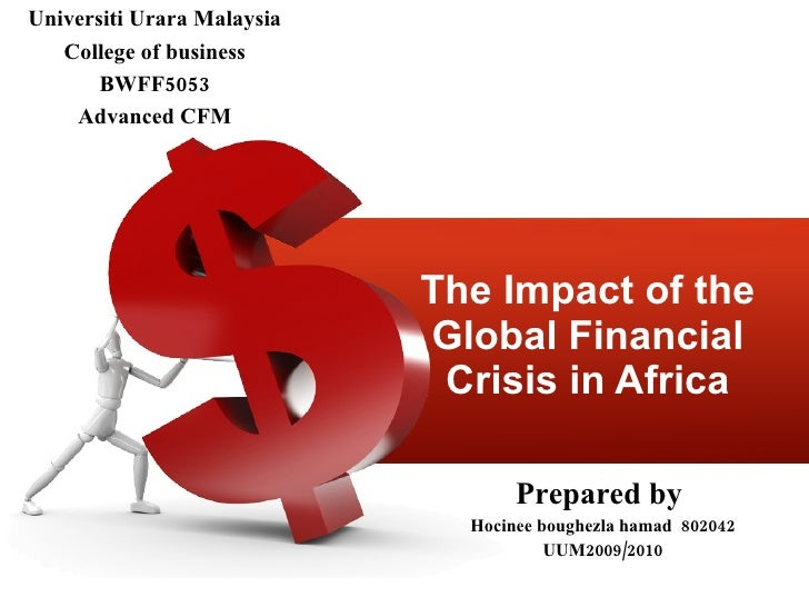 The Impact of the Global Financial Crisis in Africa Prepared by  Hocinee boughezla hamad  802042 UUM2009/2010 Universiti U...
