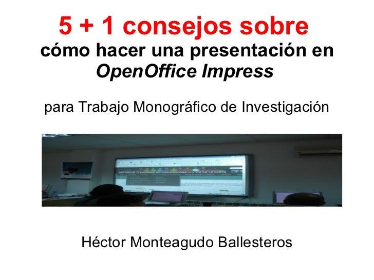 5 + 1 consejos sobre  cómo hacer una presentación en  OpenOffice Impress  para Trabajo Monográfico de Investigación Héctor...