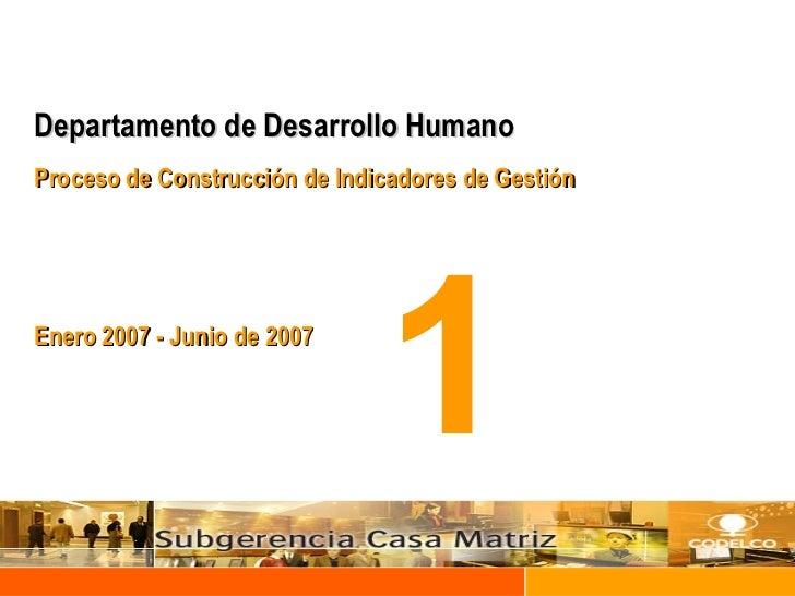 Departamento de Desarrollo Humano Proceso de Construcción de Indicadores de Gestión Enero 2007 - Junio de 2007 1