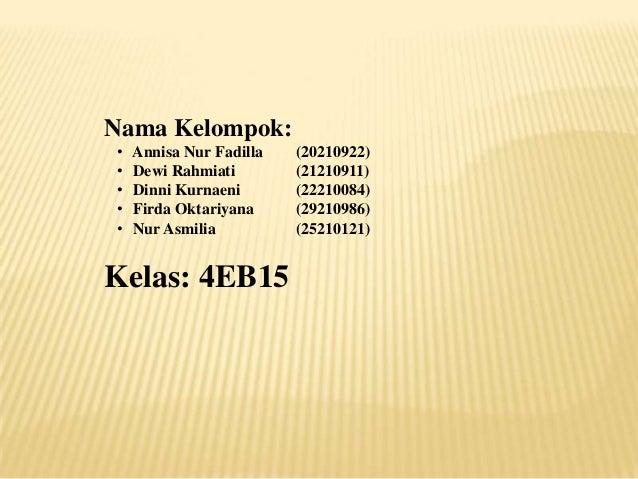 Nama Kelompok: • • • • •  Annisa Nur Fadilla Dewi Rahmiati Dinni Kurnaeni Firda Oktariyana Nur Asmilia  Kelas: 4EB15  (202...