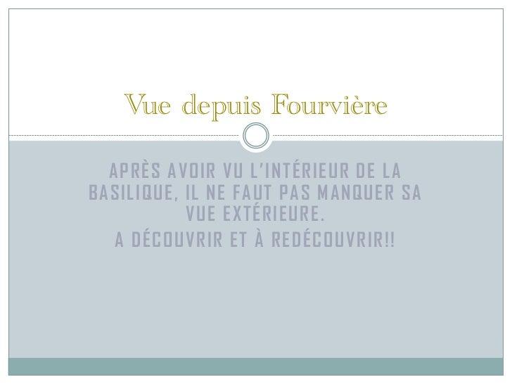 Vue depuis Fourvière  APRÈS AVOIR VU L'INTÉRIEUR DE LABASILIQUE, IL NE FAUT PAS MANQUER SA           VUE EXTÉRIEURE.   A D...