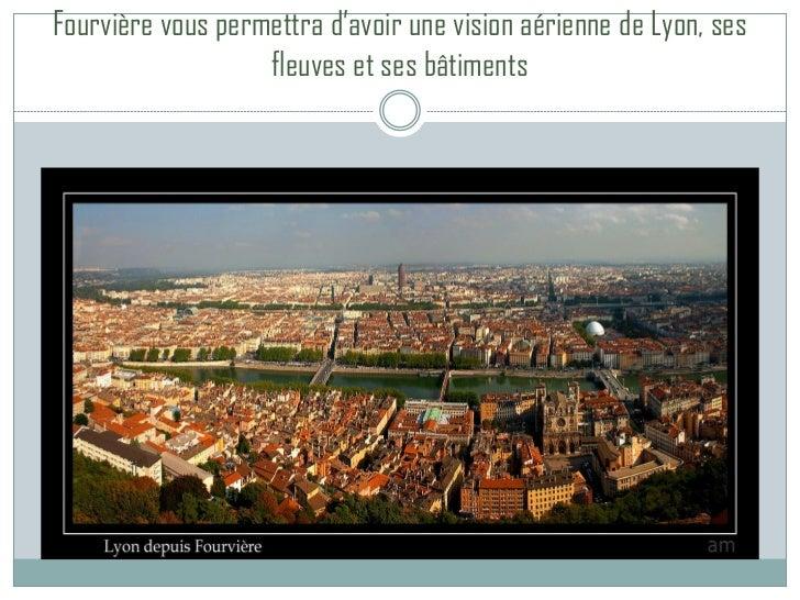 Fourvière vous permettra d'avoir une vision aérienne de Lyon, ses                   fleuves et ses bâtiments