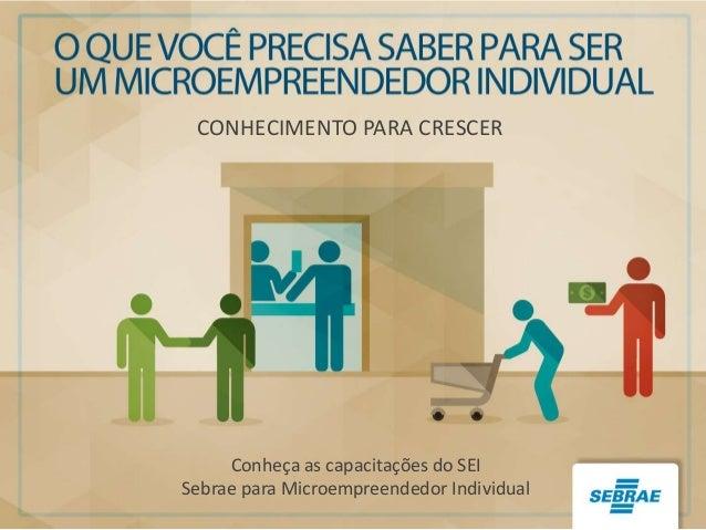 CONHECIMENTO PARA CRESCER Conheça as capacitações do SEI Sebrae para Microempreendedor Individual