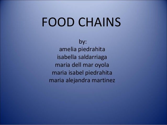 FOOD CHAINSby:amelia piedrahitaisabella saldarriagamaria dell mar oyolamaria isabel piedrahitamaria alejandra martinez