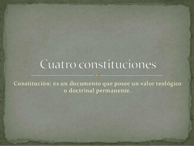 Constitución: es un documento que posee un valor teológico o doctrinal permanente.