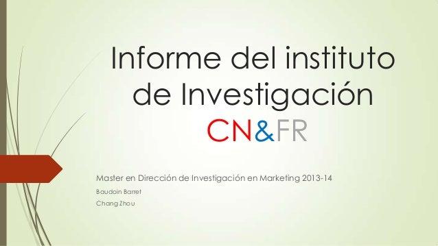 Informe del instituto de Investigación CN&FR Master en Dirección de Investigación en Marketing 2013-14 Baudoin Barret Chan...