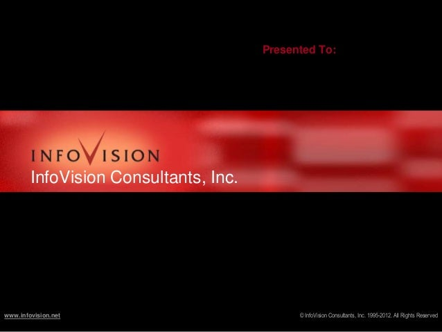 Presented To:  InfoVision Consultants, Inc.  www.infovision.net  © InfoVision Consultants, Inc. 1995-2012. All Rights Rese...