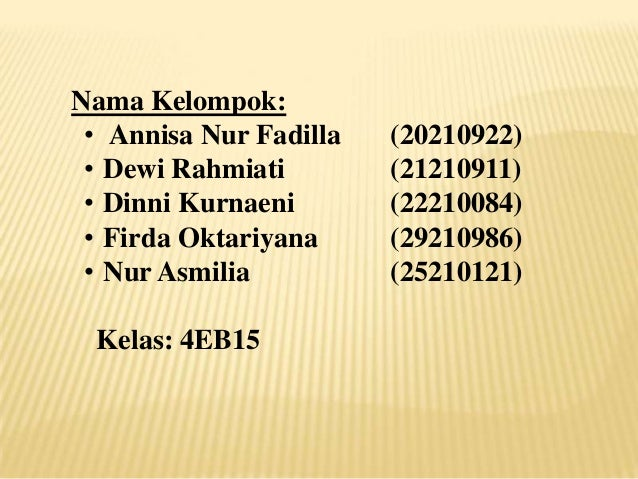Nama Kelompok: • Annisa Nur Fadilla • Dewi Rahmiati • Dinni Kurnaeni • Firda Oktariyana • Nur Asmilia Kelas: 4EB15  (20210...